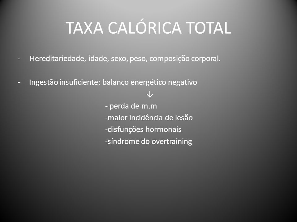 TAXA CALÓRICA TOTAL - Hereditariedade, idade, sexo, peso, composição corporal. Ingestão insuficiente: balanço energético negativo.