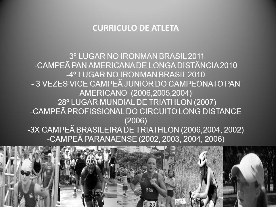 CURRICULO DE ATLETA -3º lugar no IRONMAN BRASIL 2011 -Campeã Pan Americana de Longa Distância 2010 -4º lugar no IRONMAN BRASIL 2010 - 3 vezes Vice Campeã Junior do CAMPEONATO PAN AMERICANO (2006,2005,2004) -28º LUGAR MUNDIAL DE TRIATHLON (2007) -Campeã PROFISSIONAL do Circuito Long Distance (2006) -3x Campeã Brasileira de triathlon (2006,2004, 2002) -CAMPEÃ paranaense (2002, 2003, 2004, 2006)