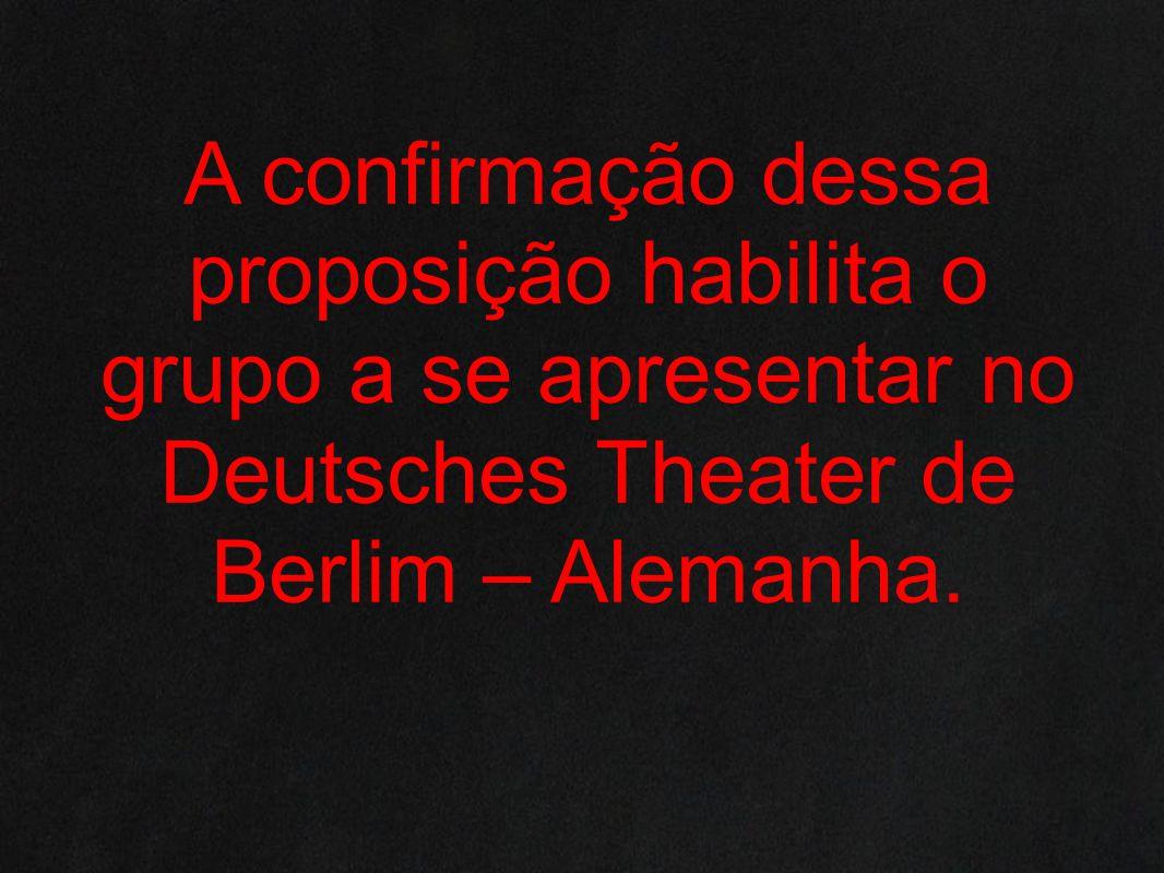 A confirmação dessa proposição habilita o grupo a se apresentar no Deutsches Theater de Berlim – Alemanha.