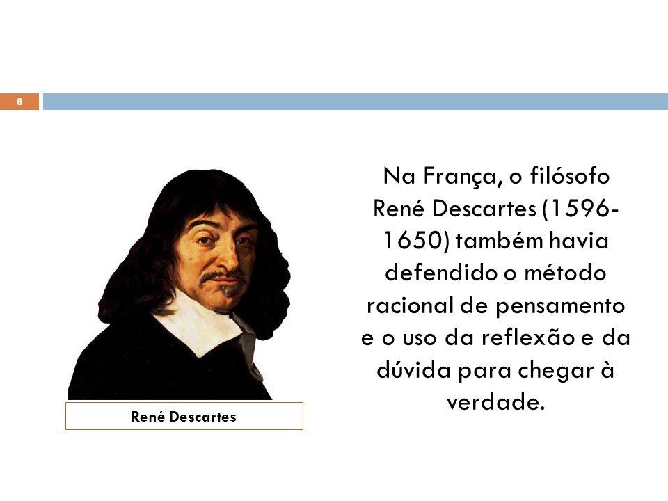 Na França, o filósofo René Descartes (1596- 1650) também havia defendido o método racional de pensamento e o uso da reflexão e da dúvida para chegar à verdade.