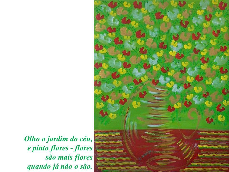 Olho o jardim do céu, e pinto flores - flores são mais flores quando já não o são.