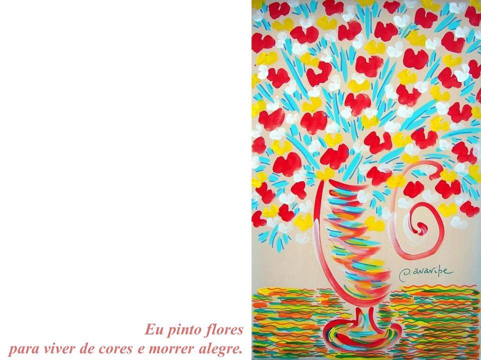 Eu pinto flores para viver de cores e morrer alegre.