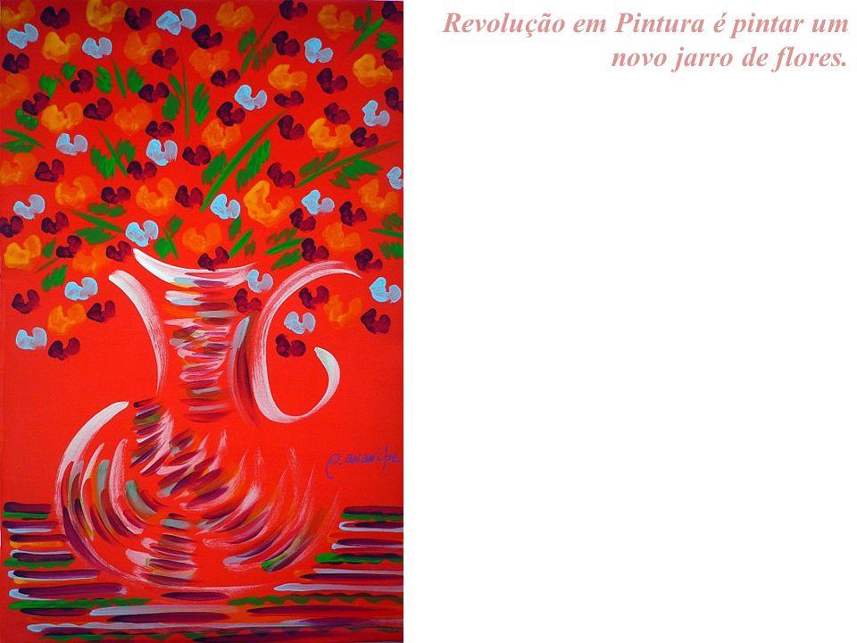Revolução em Pintura é pintar um novo jarro de flores.