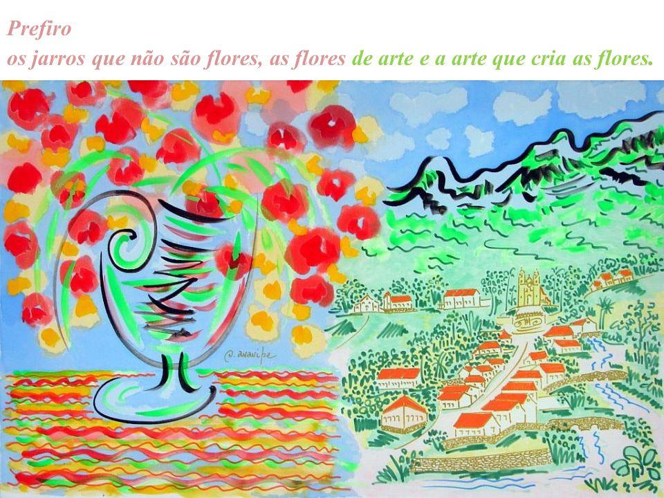 Prefiro os jarros que não são flores, as flores de arte e a arte que cria as flores.
