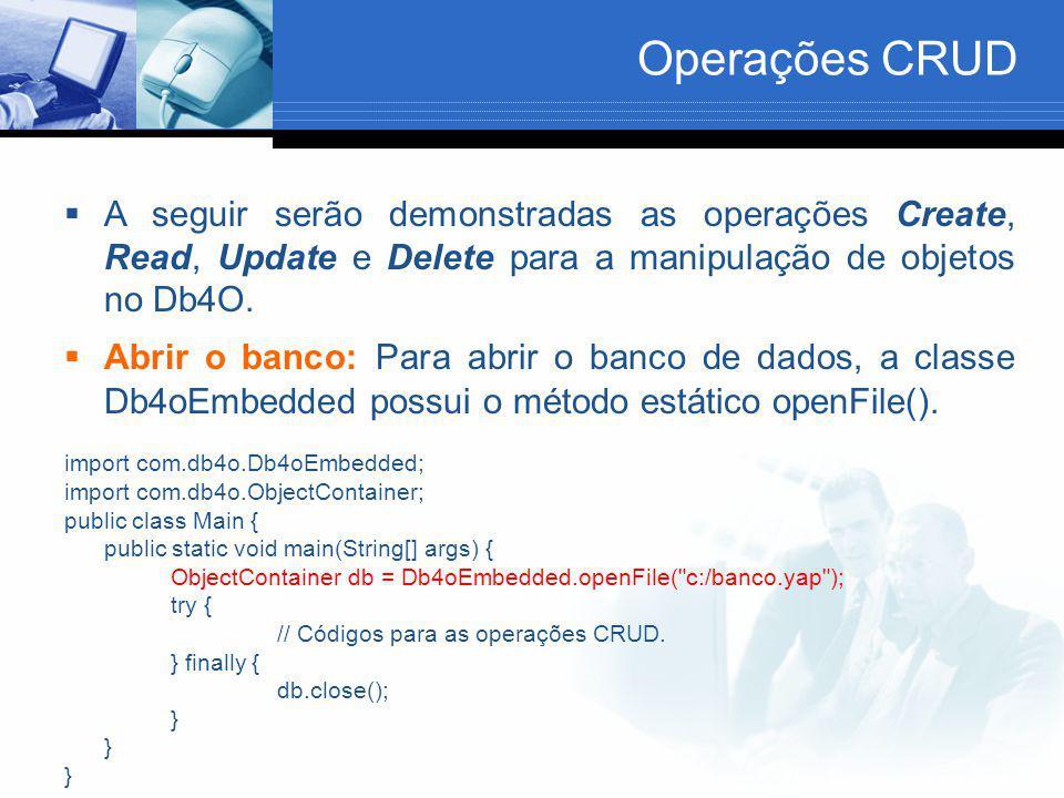 Operações CRUD A seguir serão demonstradas as operações Create, Read, Update e Delete para a manipulação de objetos no Db4O.