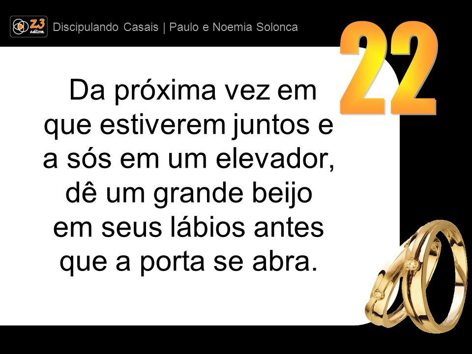 22 Da próxima vez em que estiverem juntos e a sós em um elevador, dê um grande beijo em seus lábios antes que a porta se abra.