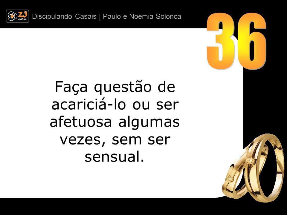 36 Faça questão de acariciá-lo ou ser afetuosa algumas vezes, sem ser sensual.