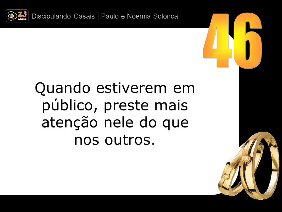 46 Quando estiverem em público, preste mais atenção nele do que nos outros.