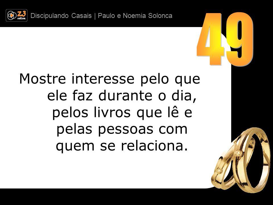 49 Mostre interesse pelo que ele faz durante o dia, pelos livros que lê e pelas pessoas com quem se relaciona.