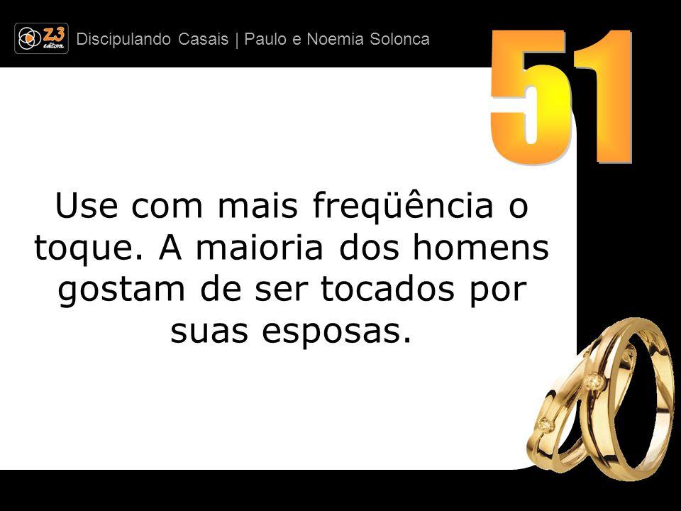 51 Use com mais freqüência o toque. A maioria dos homens gostam de ser tocados por suas esposas.