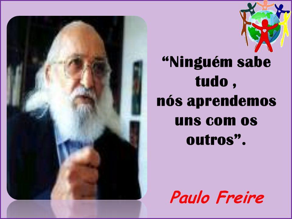 Ninguém sabe tudo , nós aprendemos uns com os outros . Paulo Freire