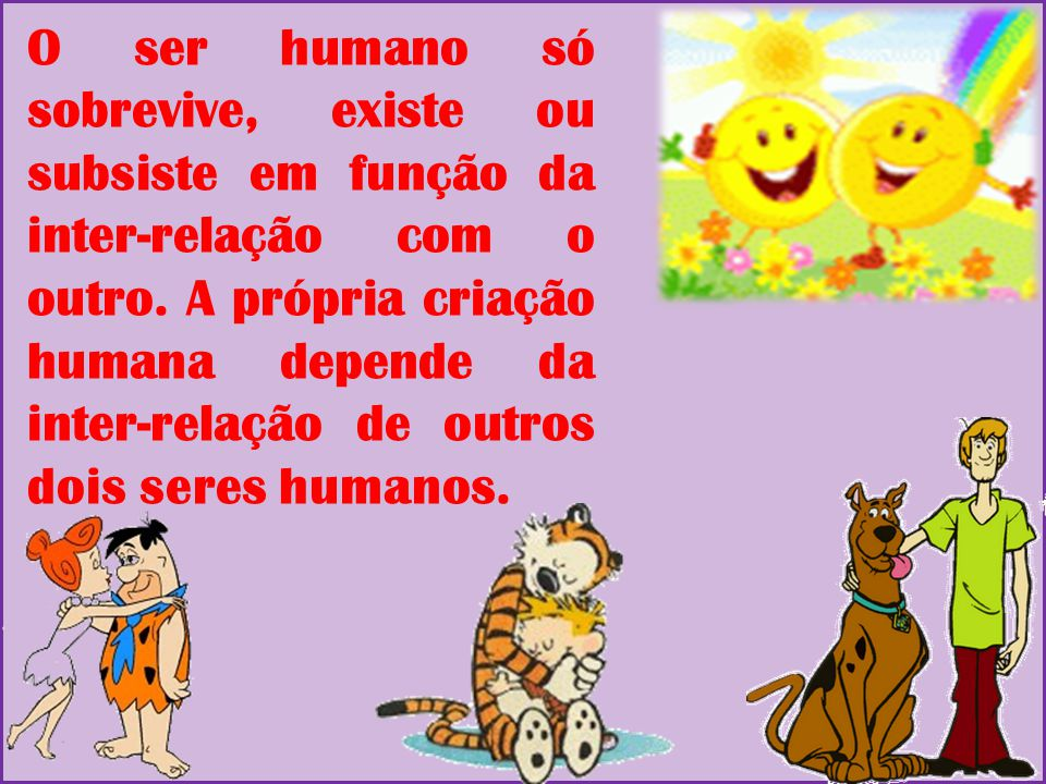 O ser humano só sobrevive, existe ou subsiste em função da inter-relação com o outro.