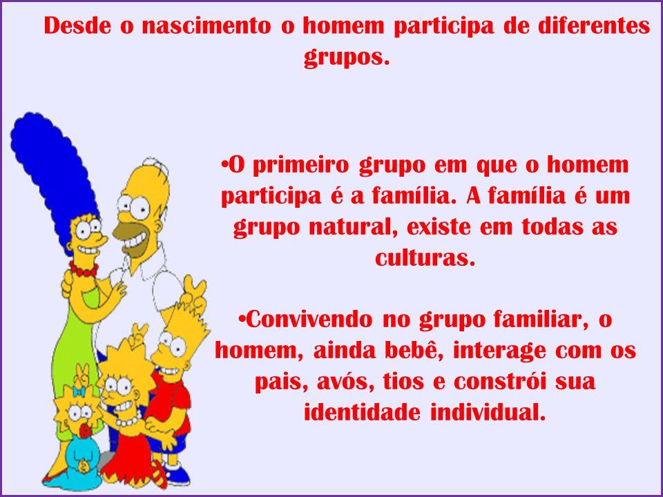 Desde o nascimento o homem participa de diferentes grupos.