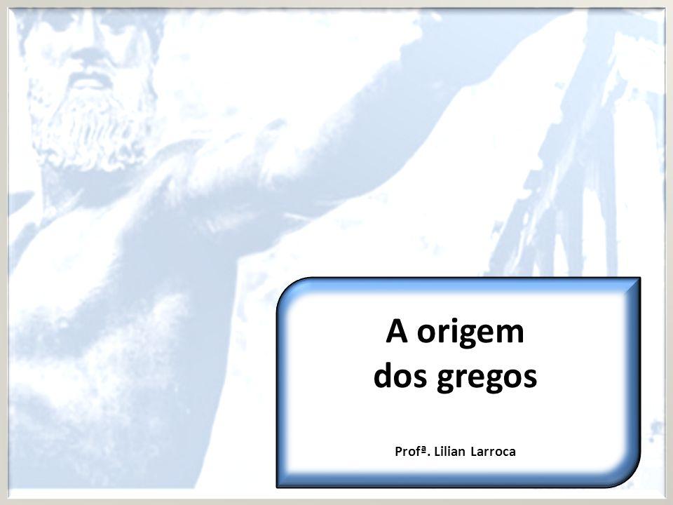 A origem dos gregos Profª. Lilian Larroca