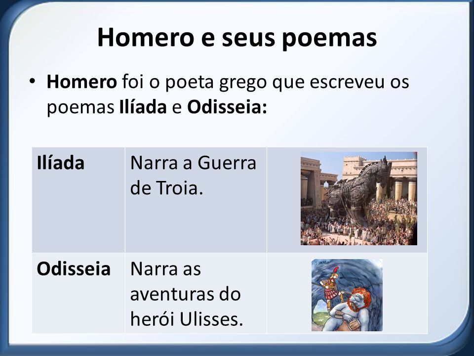 Homero e seus poemas Homero foi o poeta grego que escreveu os poemas Ilíada e Odisseia: Ilíada. Narra a Guerra de Troia.