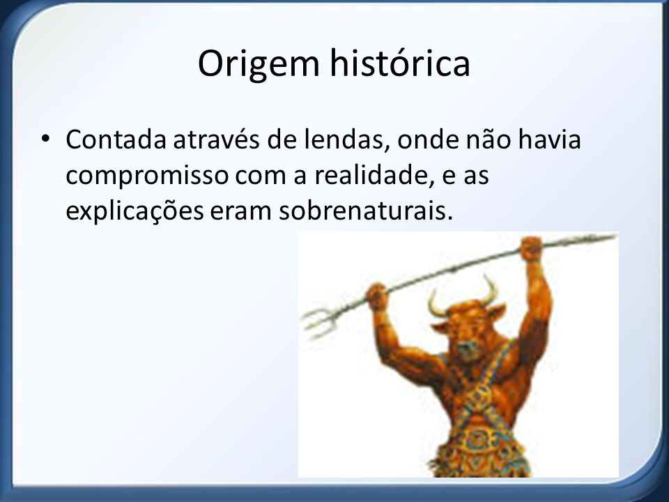 Origem histórica Contada através de lendas, onde não havia compromisso com a realidade, e as explicações eram sobrenaturais.