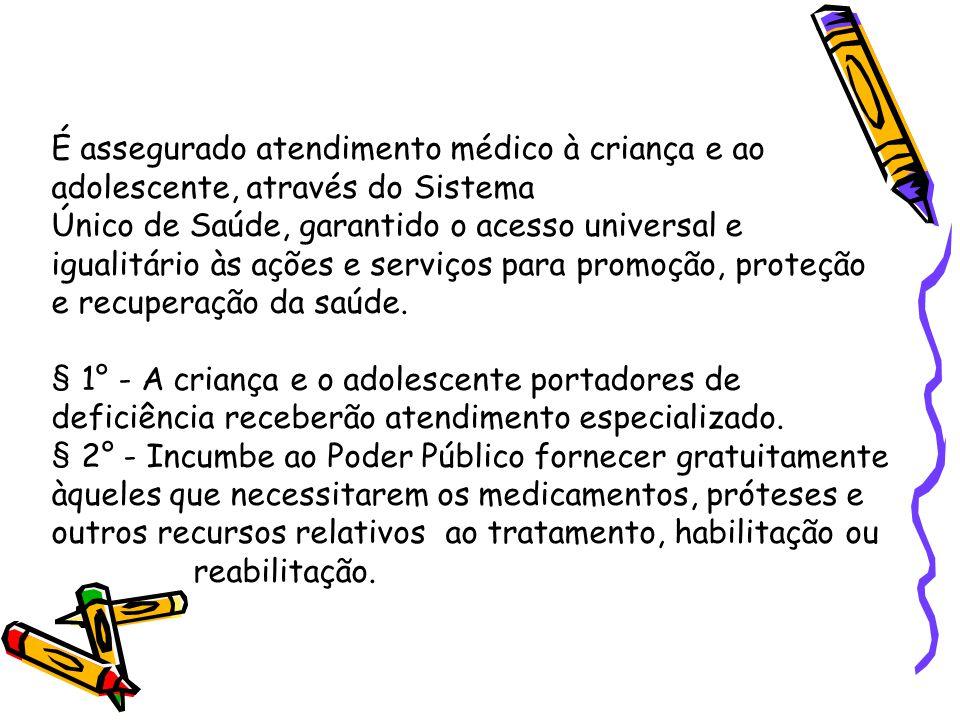 É assegurado atendimento médico à criança e ao adolescente, através do Sistema Único de Saúde, garantido o acesso universal e igualitário às ações e serviços para promoção, proteção e recuperação da saúde.