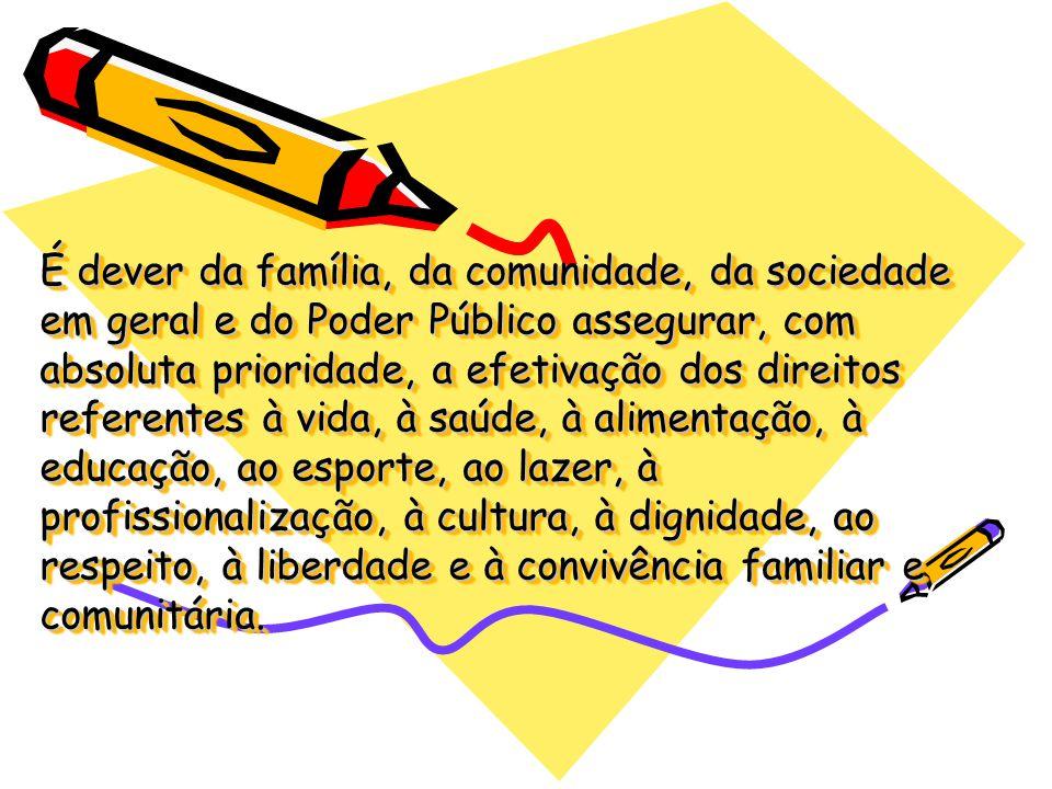 É dever da família, da comunidade, da sociedade em geral e do Poder Público assegurar, com absoluta prioridade, a efetivação dos direitos referentes à vida, à saúde, à alimentação, à educação, ao esporte, ao lazer, à profissionalização, à cultura, à dignidade, ao respeito, à liberdade e à convivência familiar e comunitária.