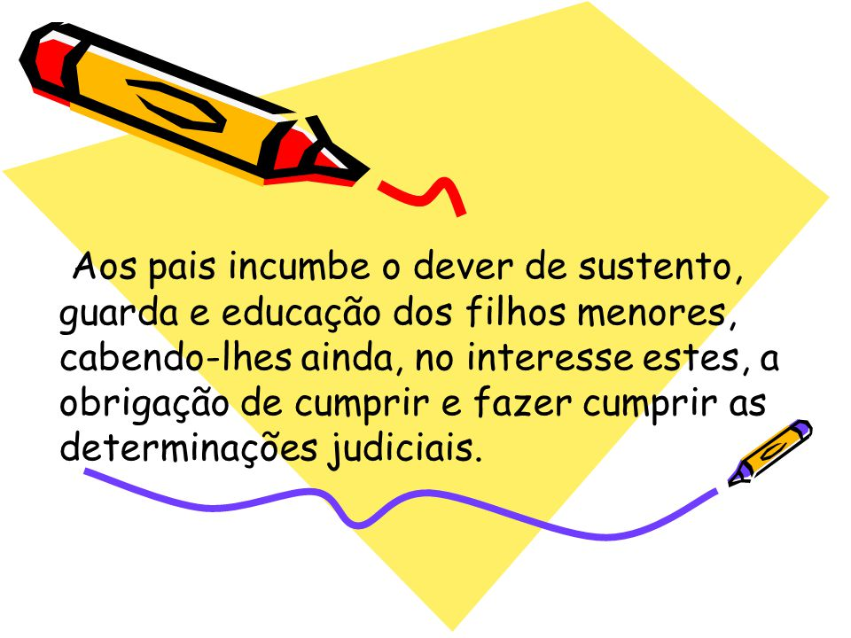 Aos pais incumbe o dever de sustento, guarda e educação dos filhos menores, cabendo-lhes ainda, no interesse estes, a obrigação de cumprir e fazer cumprir as determinações judiciais.