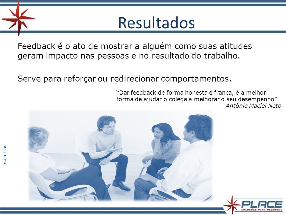 Resultados Feedback é o ato de mostrar a alguém como suas atitudes geram impacto nas pessoas e no resultado do trabalho.