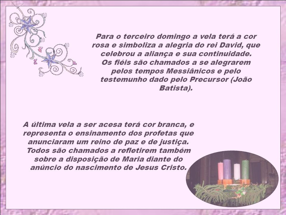 Para o terceiro domingo a vela terá a cor rosa e simboliza a alegria do rei David, que celebrou a aliança e sua continuidade. Os fiéis são chamados a se alegrarem pelos tempos Messiânicos e pelo testemunho dado pelo Precursor (João Batista).