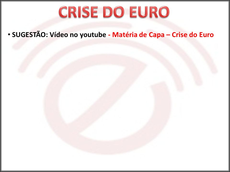 CRISE DO EURO SUGESTÃO: Vídeo no youtube - Matéria de Capa – Crise do Euro