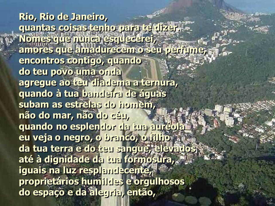 Rio, Rio de Janeiro, quantas coisas tenho para te dizer. Nomes que nunca esquecerei, amores que amadurecem o seu perfume,