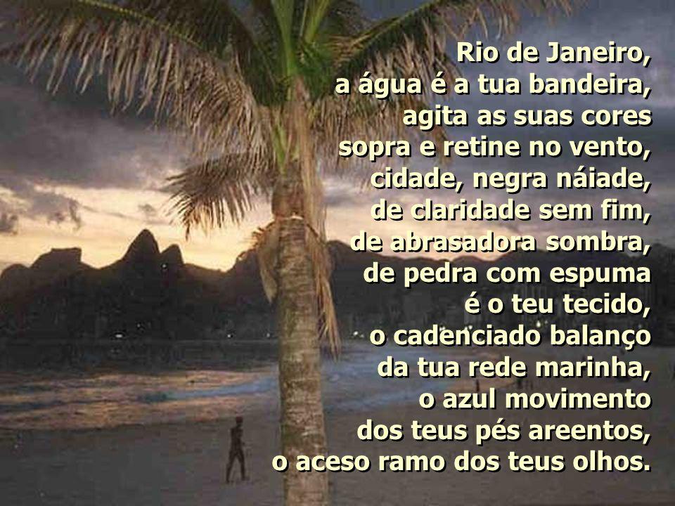 Rio de Janeiro, a água é a tua bandeira, agita as suas cores. sopra e retine no vento, cidade, negra náiade,