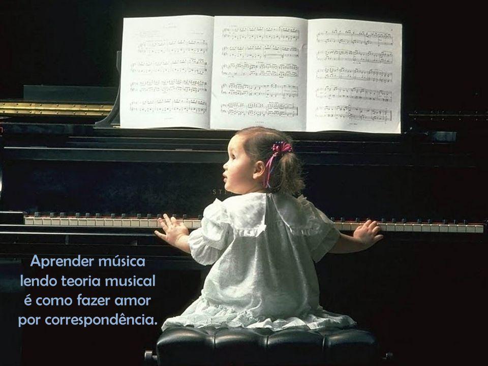 Aprender música lendo teoria musical é como fazer amor por correspondência.