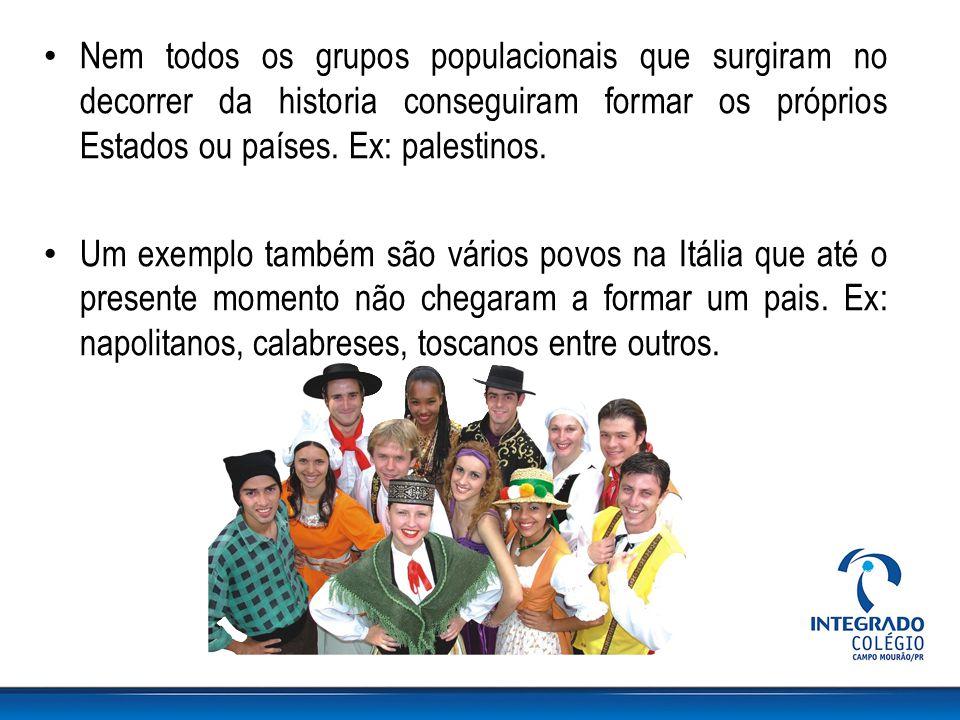 Nem todos os grupos populacionais que surgiram no decorrer da historia conseguiram formar os próprios Estados ou países. Ex: palestinos.