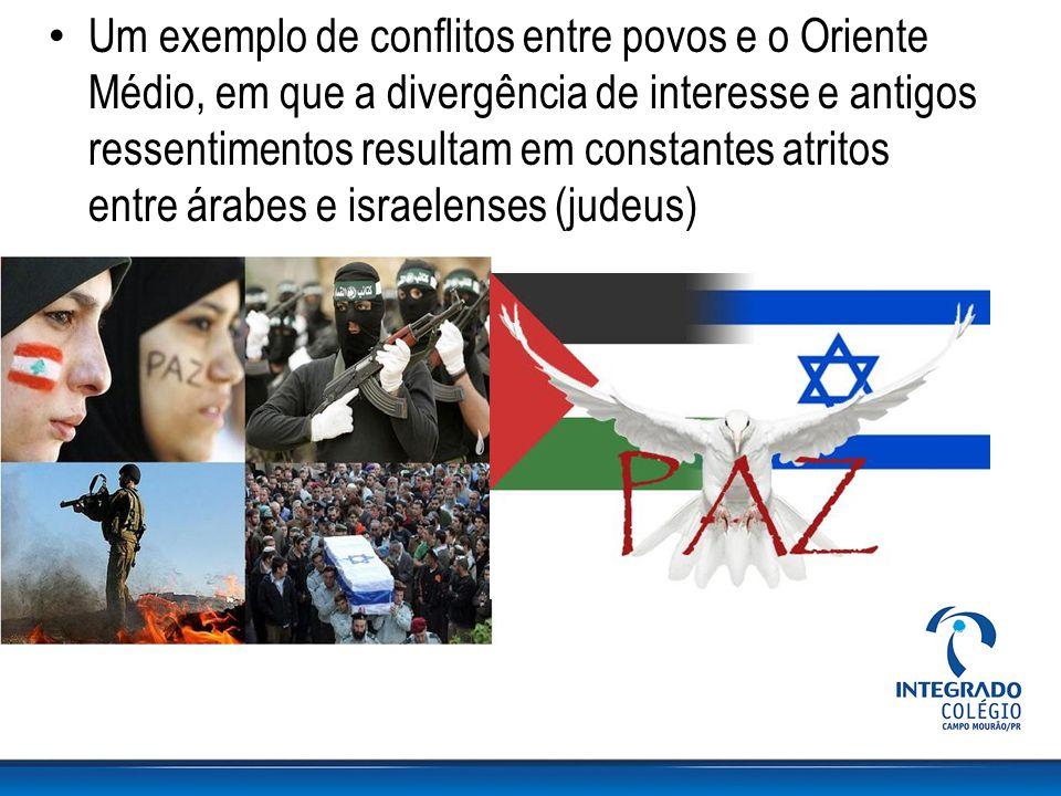 Um exemplo de conflitos entre povos e o Oriente Médio, em que a divergência de interesse e antigos ressentimentos resultam em constantes atritos entre árabes e israelenses (judeus)
