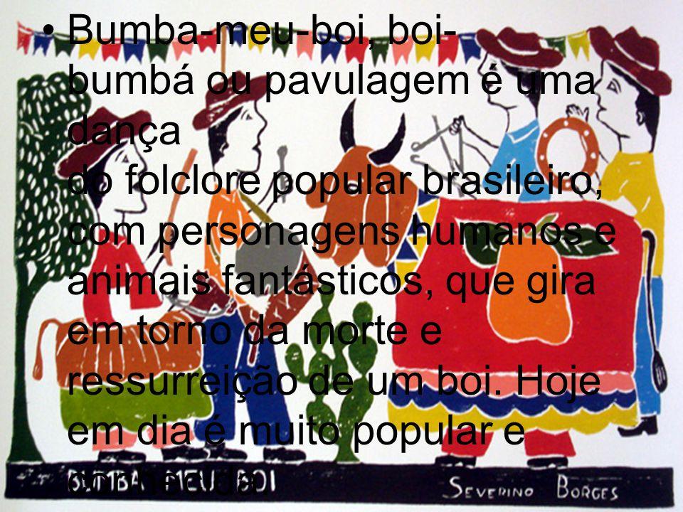 Bumba-meu-boi, boi-bumbá ou pavulagem é uma dança do folclore popular brasileiro, com personagens humanos e animais fantásticos, que gira em torno da morte e ressurreição de um boi.