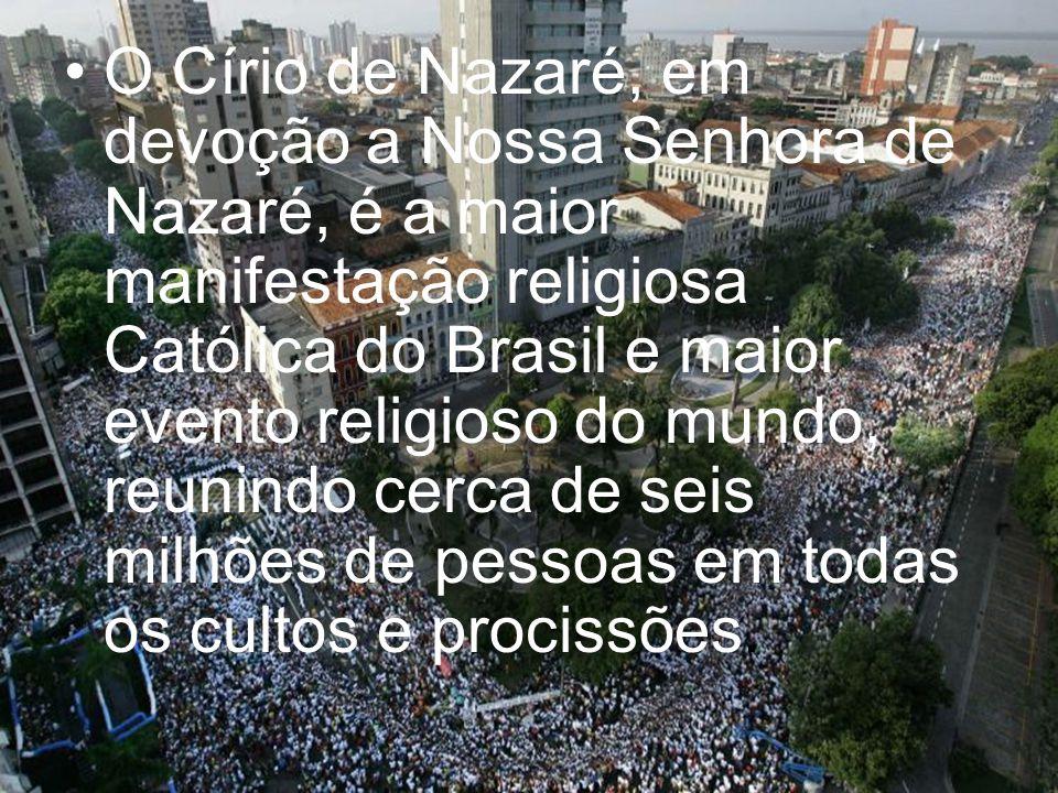 O Círio de Nazaré, em devoção a Nossa Senhora de Nazaré, é a maior manifestação religiosa Católica do Brasil e maior evento religioso do mundo, reunindo cerca de seis milhões de pessoas em todas os cultos e procissões.