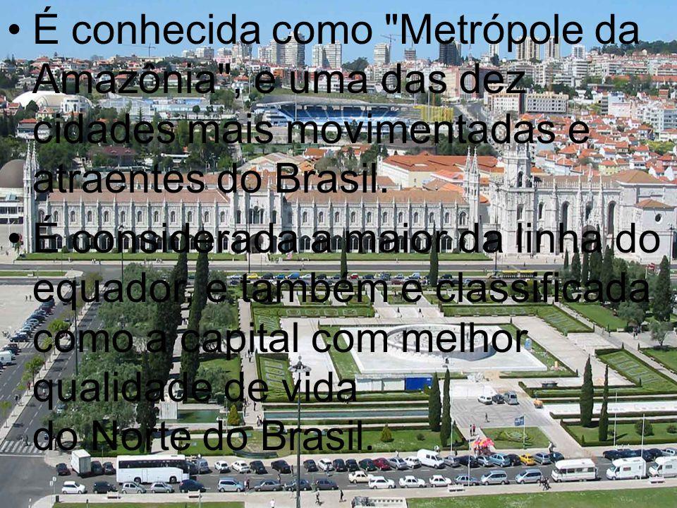 É conhecida como Metrópole da Amazônia , e uma das dez cidades mais movimentadas e atraentes do Brasil.