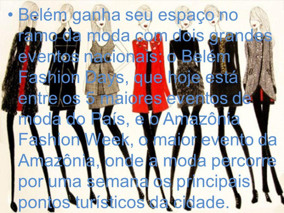 Belém ganha seu espaço no ramo da moda com dois grandes eventos nacionais: o Belém Fashion Days, que hoje está entre os 5 maiores eventos de moda do País, e o Amazônia Fashion Week, o maior evento da Amazônia, onde a moda percorre por uma semana os principais pontos turísticos da cidade.