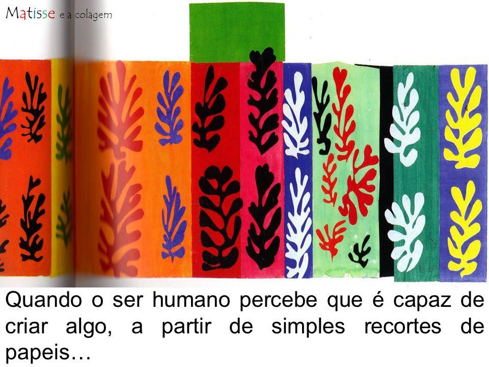 Matisse e a colagem Quando o ser humano percebe que é capaz de criar algo, a partir de simples recortes de papeis…