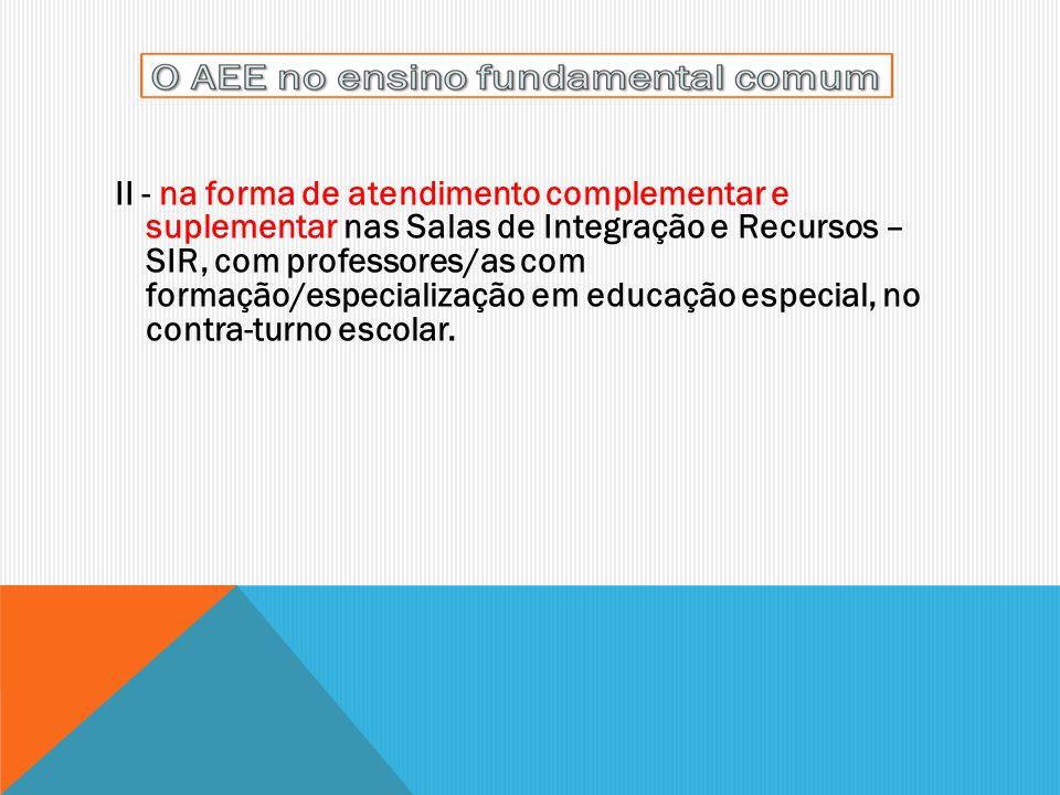 II - na forma de atendimento complementar e suplementar nas Salas de Integração e Recursos – SIR, com professores/as com formação/especialização em educação especial, no contra-turno escolar.