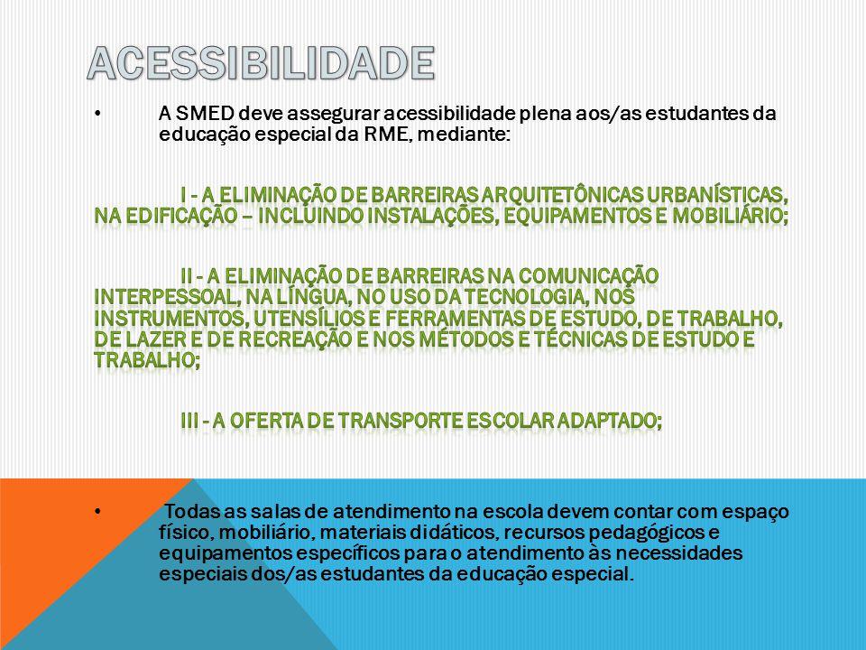 ACESSIBILIDADE A SMED deve assegurar acessibilidade plena aos/as estudantes da educação especial da RME, mediante: