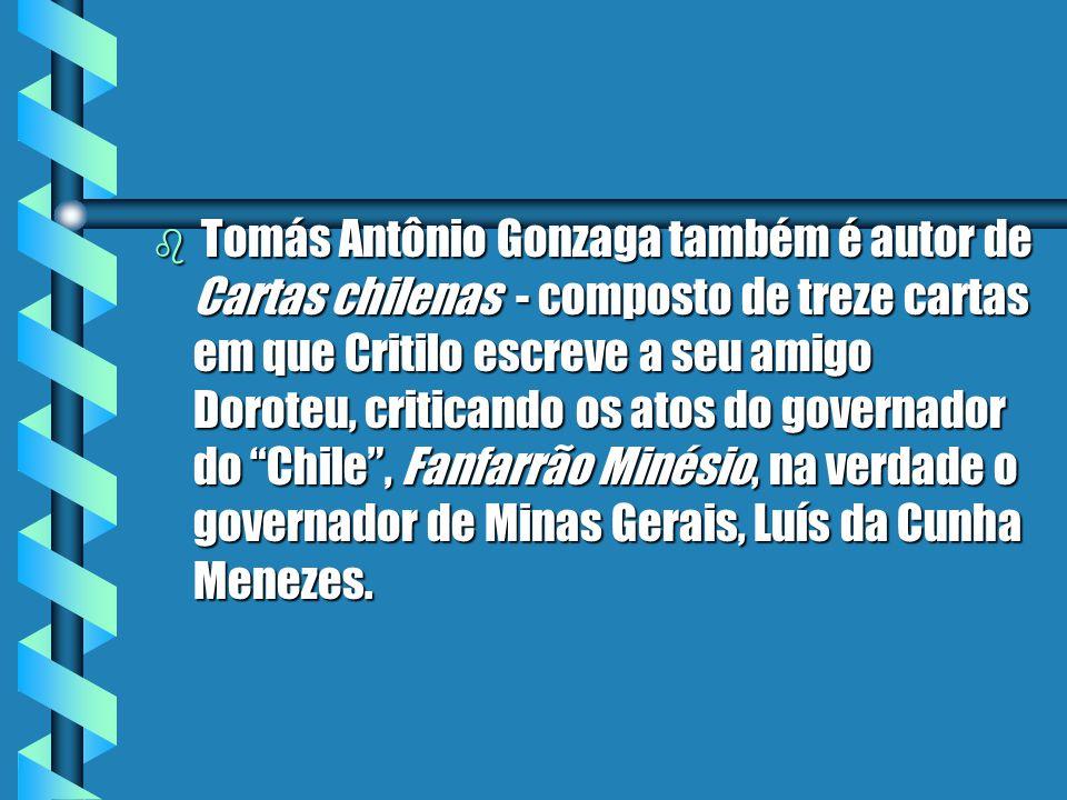 Tomás Antônio Gonzaga também é autor de Cartas chilenas - composto de treze cartas em que Critilo escreve a seu amigo Doroteu, criticando os atos do governador do Chile , Fanfarrão Minésio, na verdade o governador de Minas Gerais, Luís da Cunha Menezes.