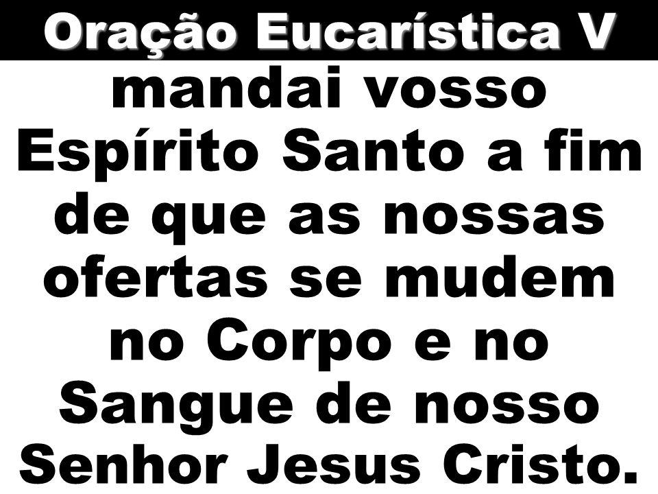 Oração Eucarística V mandai vosso Espírito Santo a fim de que as nossas ofertas se mudem no Corpo e no Sangue de nosso Senhor Jesus Cristo.
