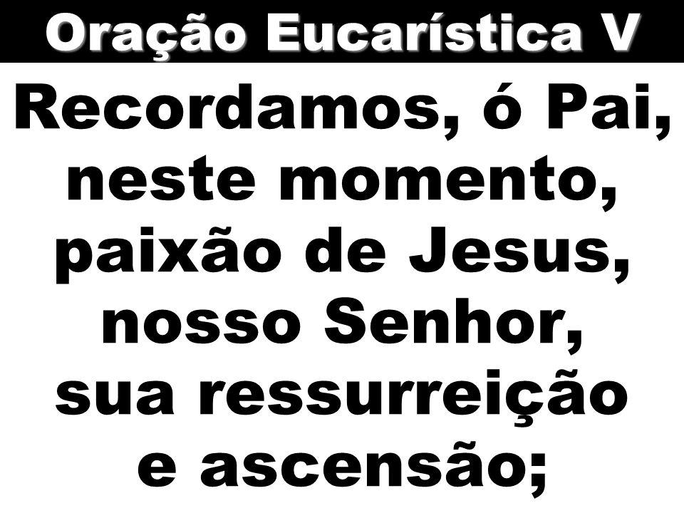 Oração Eucarística V Recordamos, ó Pai, neste momento, paixão de Jesus, nosso Senhor, sua ressurreição e ascensão;