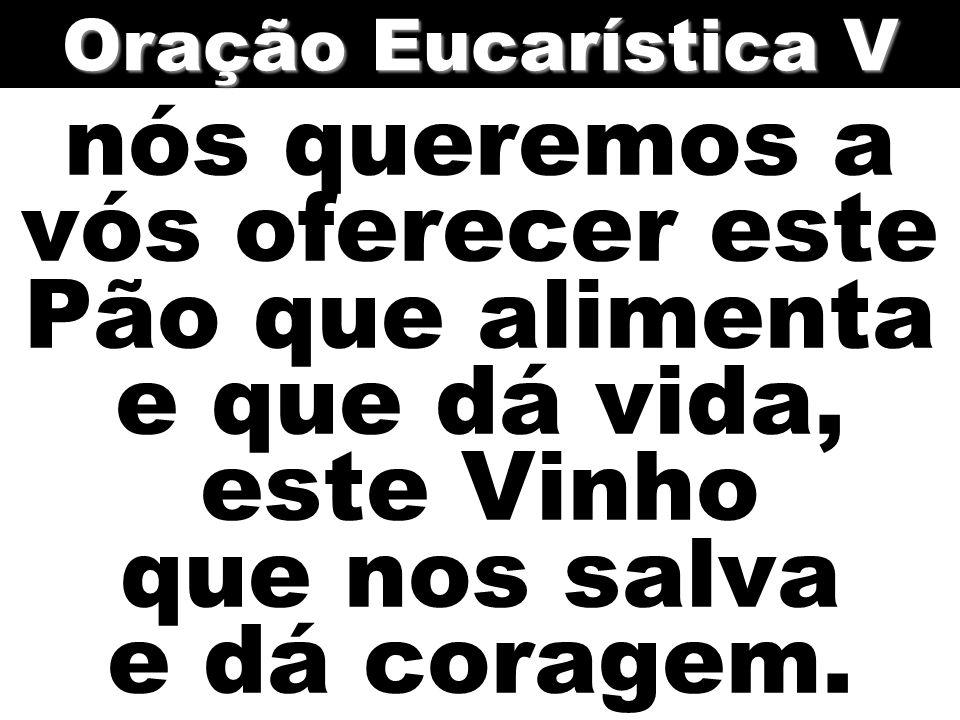 Oração Eucarística V nós queremos a vós oferecer este Pão que alimenta e que dá vida, este Vinho que nos salva e dá coragem.