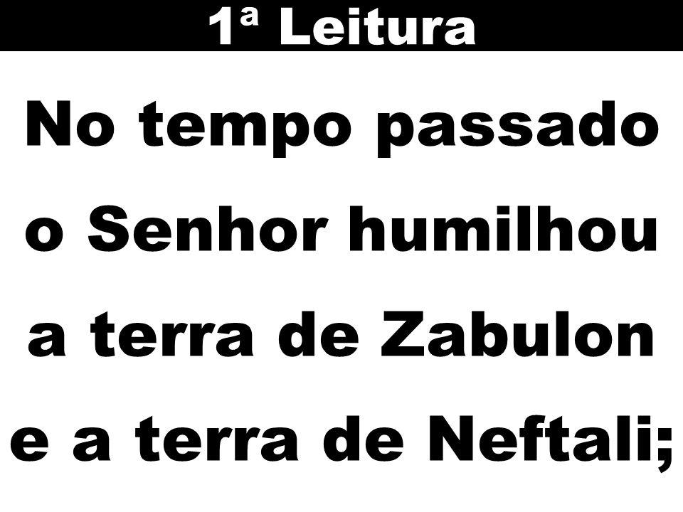 1ª Leitura No tempo passado o Senhor humilhou a terra de Zabulon e a terra de Neftali;
