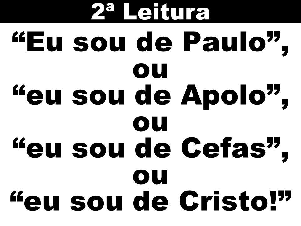 2ª Leitura Eu sou de Paulo , ou eu sou de Apolo , ou eu sou de Cefas , ou eu sou de Cristo!