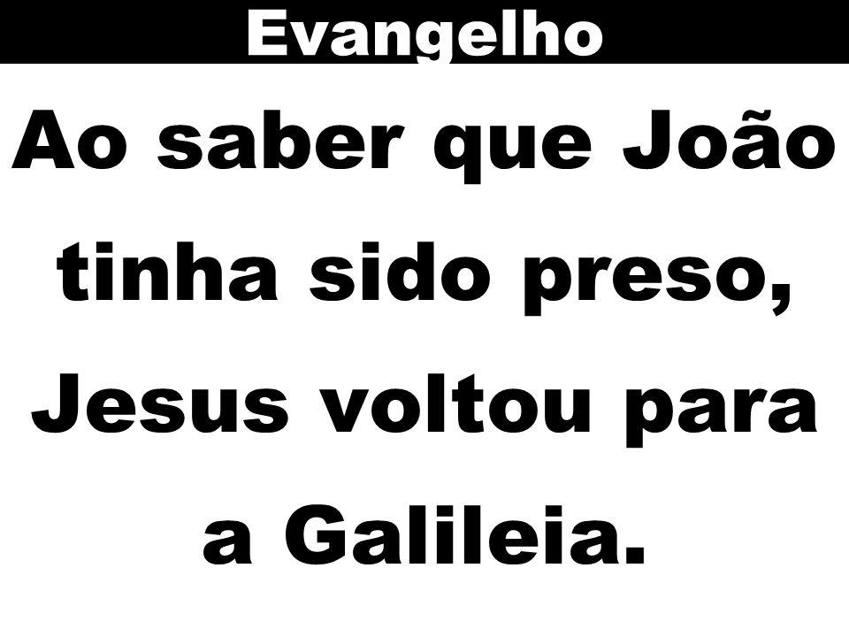 Ao saber que João tinha sido preso, Jesus voltou para a Galileia.