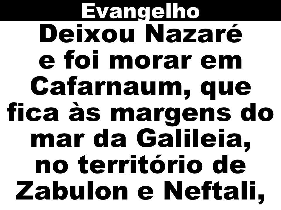Evangelho Deixou Nazaré e foi morar em Cafarnaum, que fica às margens do mar da Galileia, no território de Zabulon e Neftali,