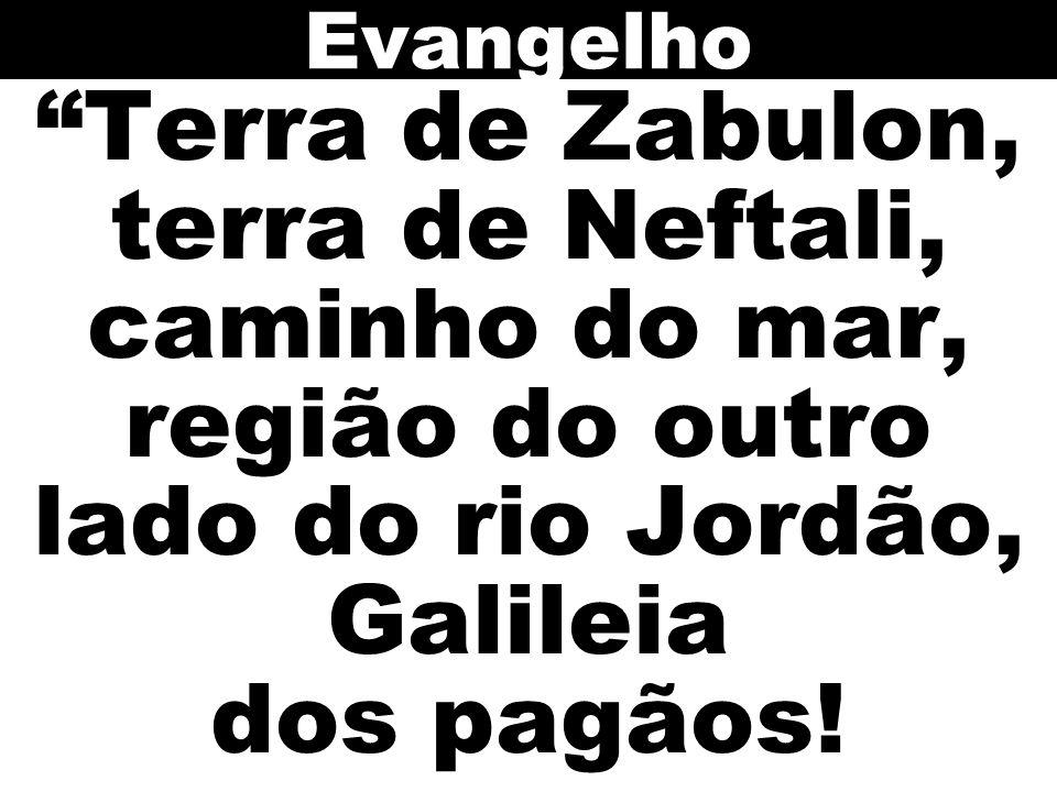 Evangelho Terra de Zabulon, terra de Neftali, caminho do mar, região do outro lado do rio Jordão, Galileia dos pagãos!