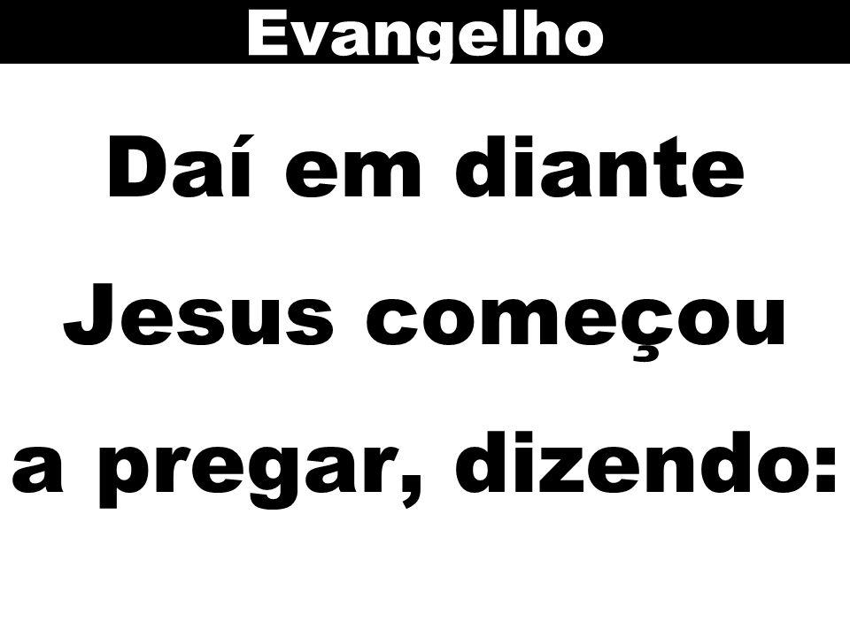 Daí em diante Jesus começou a pregar, dizendo: