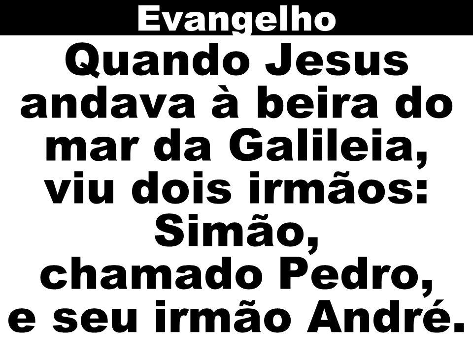 Evangelho Quando Jesus andava à beira do mar da Galileia, viu dois irmãos: Simão, chamado Pedro, e seu irmão André.