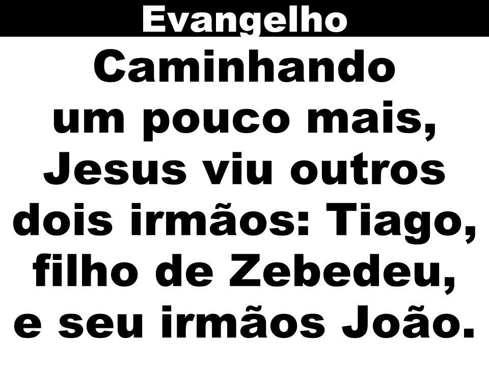 Evangelho Caminhando um pouco mais, Jesus viu outros dois irmãos: Tiago, filho de Zebedeu, e seu irmãos João.